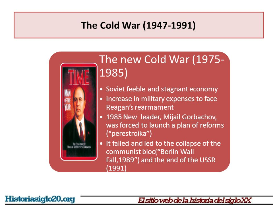 The new Cold War (1975- 1985) Soviet feeble and stagnant economy Increase in military expenses to face Reagan's rearmament 1985 New leader, Mijail Gorbachov, was forced to launch a plan of reforms ( perestroika ) It failed and led to the collapse of the communist bloc( Berlin Wall Fall,1989 ) and the end of the USSR (1991)
