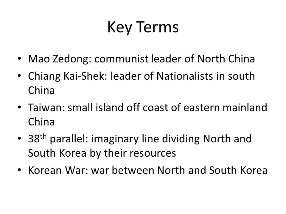 Key Terms Mao Zedong: communist leader of North China Chiang Kai-Shek: leader of Nationalists in south China Taiwan: small island off coast of eastern mainland China 38 th parallel: imaginary line dividing North and South Korea by their resources Korean War: war between North and South Korea
