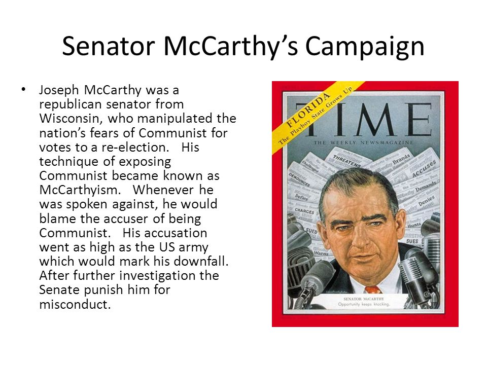 Senator McCarthy's Campaign Joseph McCarthy was a republican senator from Wisconsin, who manipulated the nation's fears of Communist for votes to a re-election.