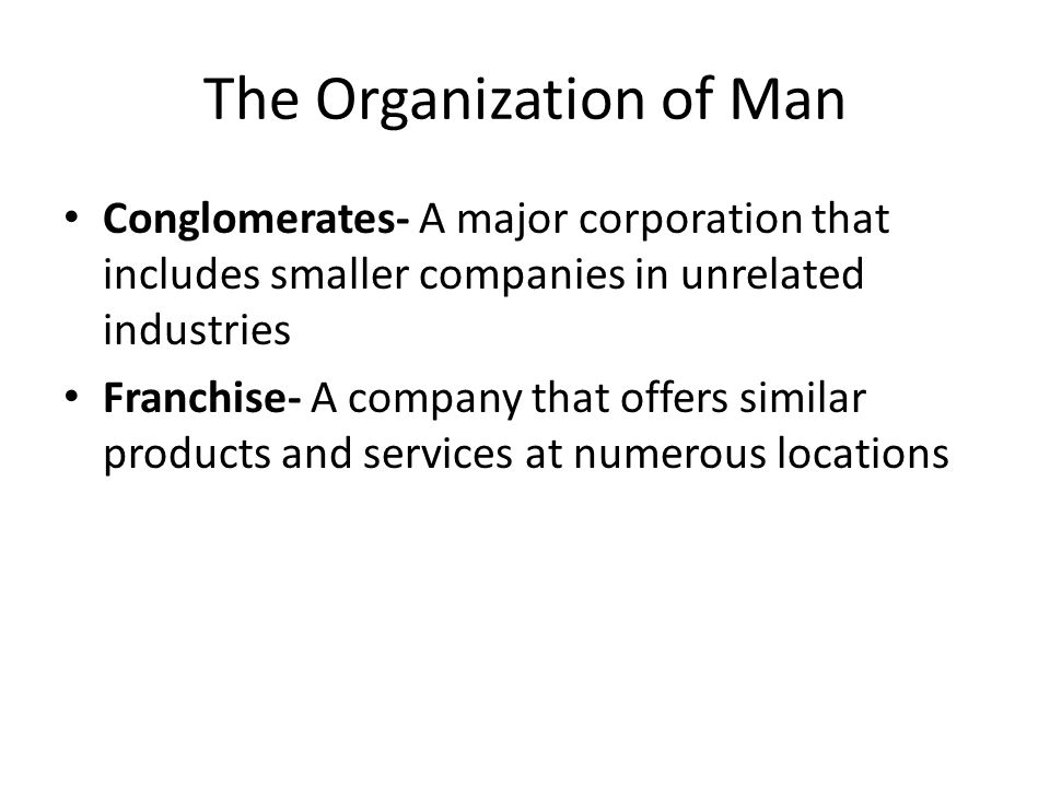The Organization of Man Conglomerates- A major corporation that includes smaller companies in unrelated industries Franchise- A company that offers similar products and services at numerous locations