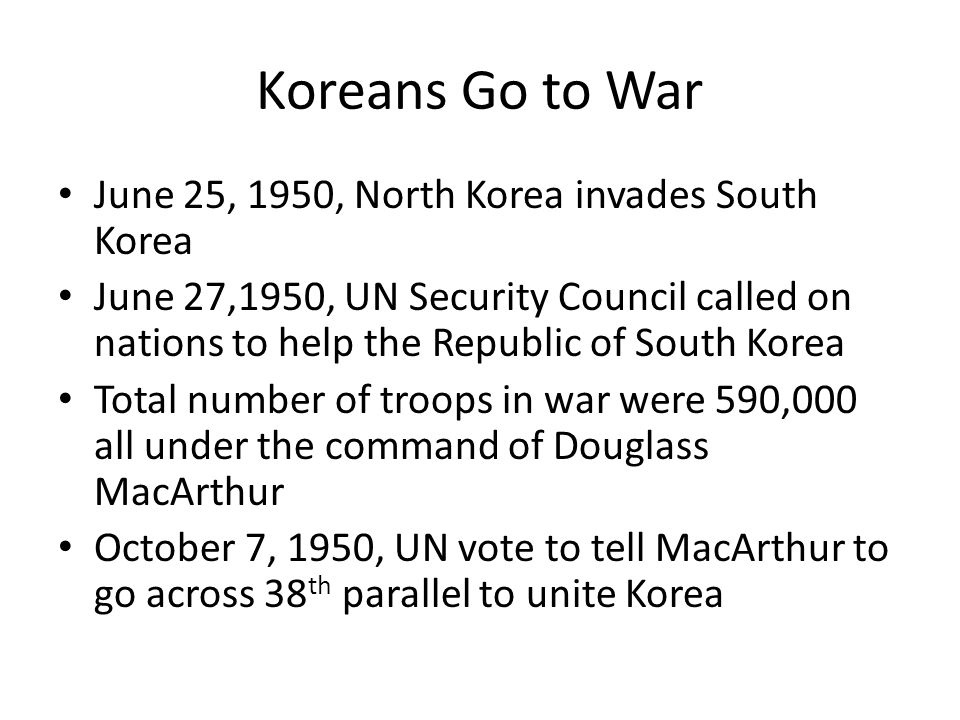 Koreans Go to War June 25, 1950, North Korea invades South Korea June 27,1950, UN Security Council called on nations to help the Republic of South Korea Total number of troops in war were 590,000 all under the command of Douglass MacArthur October 7, 1950, UN vote to tell MacArthur to go across 38 th parallel to unite Korea