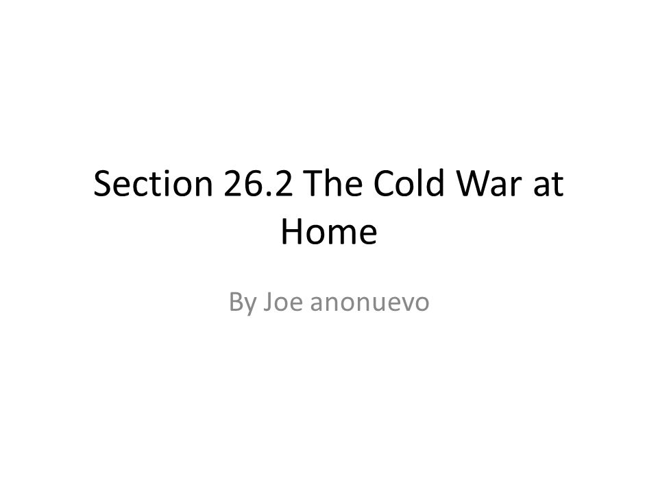 By Joe anonuevo Section 26.2 The Cold War at Home
