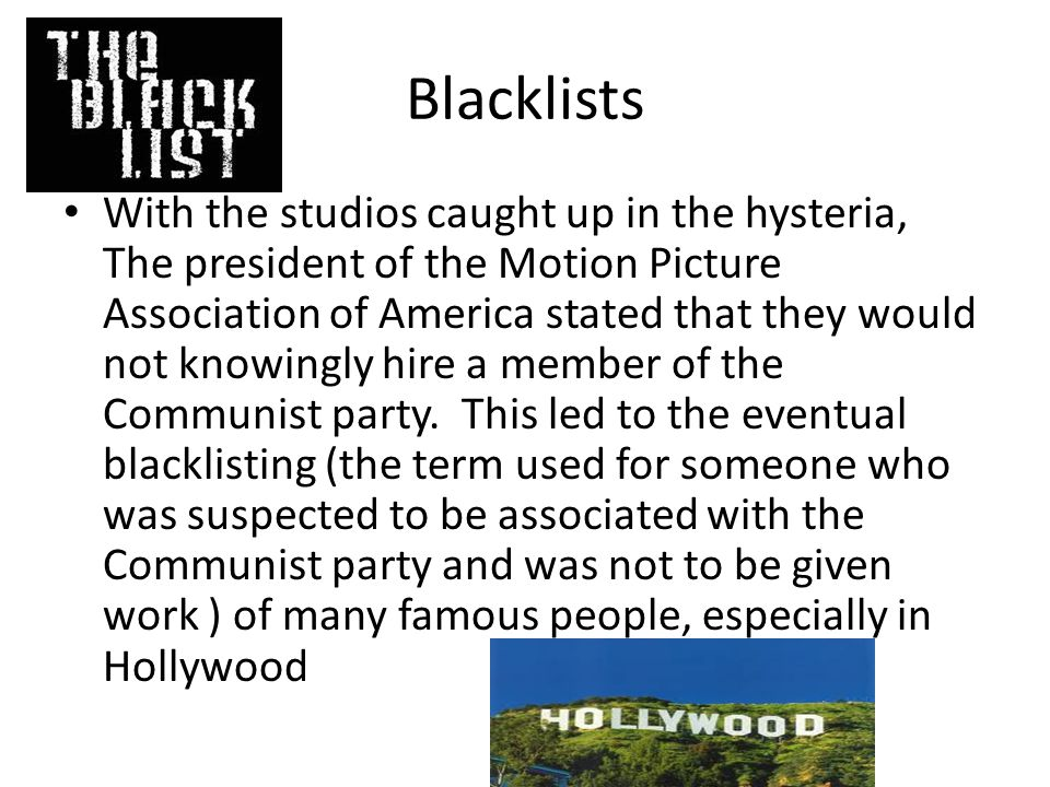 Blacklists With the studios caught up in the hysteria, The president of the Motion Picture Association of America stated that they would not knowingly hire a member of the Communist party.