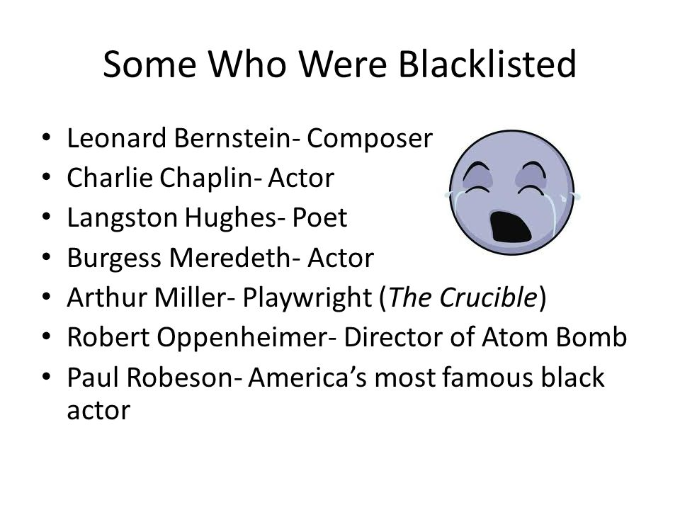 Some Who Were Blacklisted Leonard Bernstein- Composer Charlie Chaplin- Actor Langston Hughes- Poet Burgess Meredeth- Actor Arthur Miller- Playwright (The Crucible) Robert Oppenheimer- Director of Atom Bomb Paul Robeson- America's most famous black actor