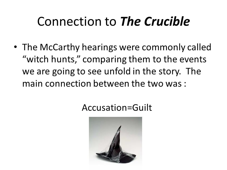 Connection to The Crucible The McCarthy hearings were commonly called witch hunts, comparing them to the events we are going to see unfold in the story.