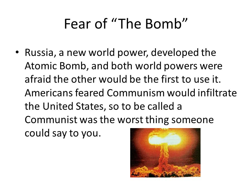 Fear of The Bomb Russia, a new world power, developed the Atomic Bomb, and both world powers were afraid the other would be the first to use it.