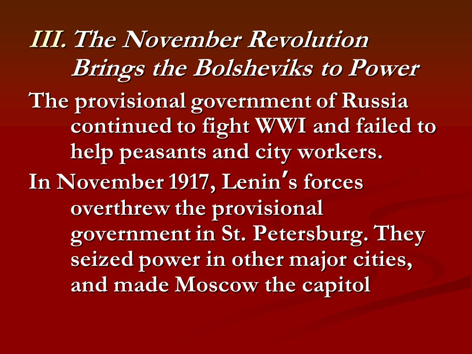 III.The November Revolution Brings the Bolsheviks to Power The provisional government of Russia continued to fight WWI and failed to help peasants and city workers.