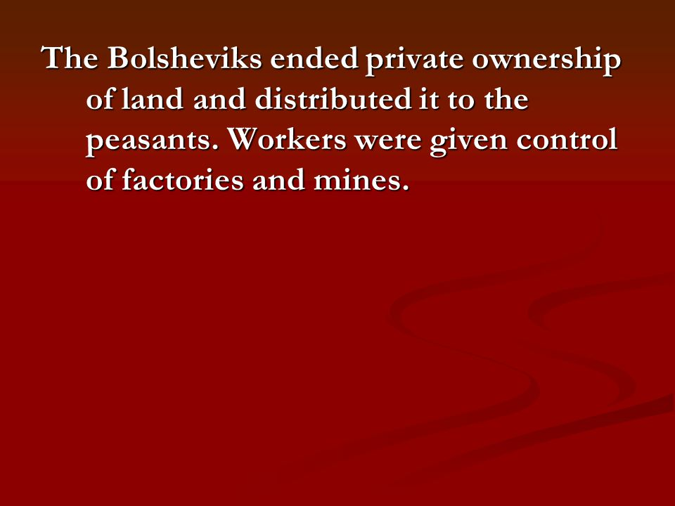 The Bolsheviks ended private ownership of land and distributed it to the peasants.