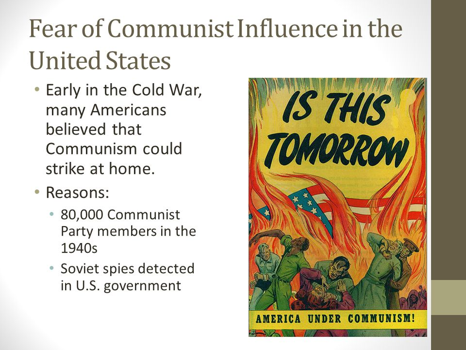 Fear of Communist Influence in the United States Early in the Cold War, many Americans believed that Communism could strike at home.