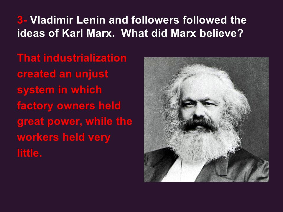 3- Vladimir Lenin and followers followed the ideas of Karl Marx. What did Marx believe? That industrialization created an unjust system in which facto