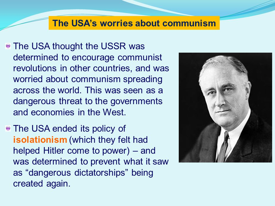 The USA thought the USSR was determined to encourage communist revolutions in other countries, and was worried about communism spreading across the world.