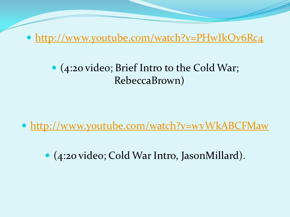 http://www.youtube.com/watch?v=PHwIkOv6Rc4 (4:20 video; Brief Intro to the Cold War; RebeccaBrown) http://www.youtube.com/watch?v=wvWkABCFMaw (4:20 video; Cold War Intro, JasonMillard).