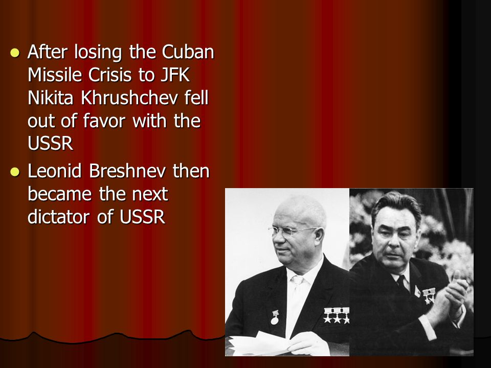 After losing the Cuban Missile Crisis to JFK Nikita Khrushchev fell out of favor with the USSR After losing the Cuban Missile Crisis to JFK Nikita Khrushchev fell out of favor with the USSR Leonid Breshnev then became the next dictator of USSR Leonid Breshnev then became the next dictator of USSR