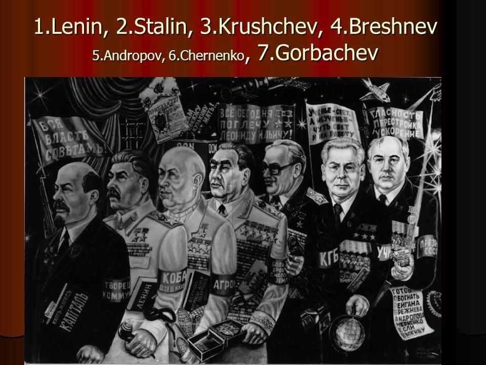 1.Lenin, 2.Stalin, 3.Krushchev, 4.Breshnev 5.Andropov, 6.Chernenko, 7.Gorbachev