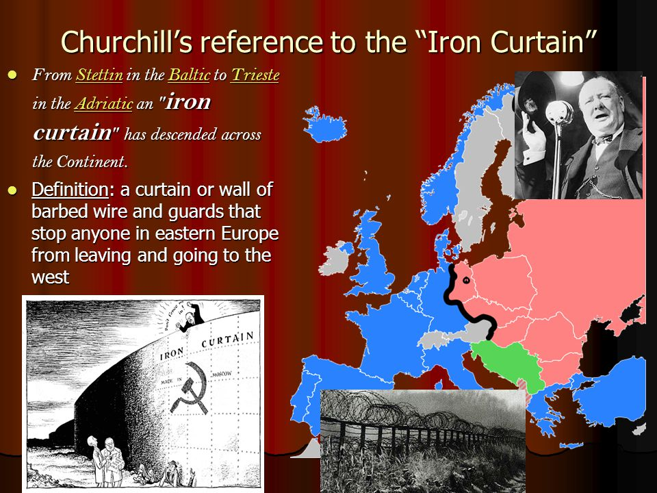 Churchill's reference to the Iron Curtain From Stettin in the Baltic to Trieste in the Adriatic an iron curtain has descended across the Continent.