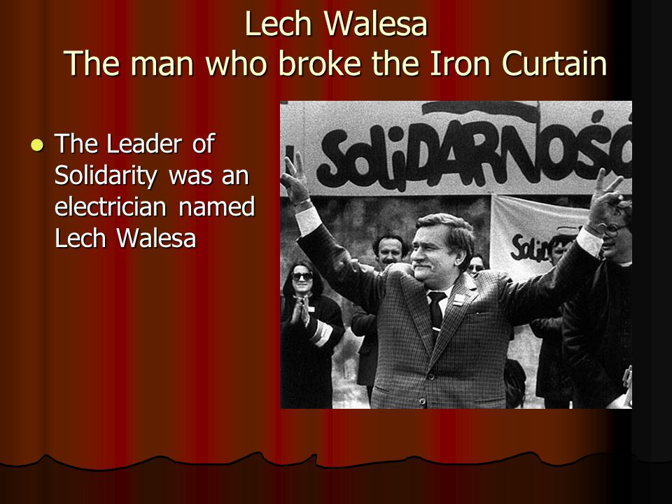 Lech Walesa The man who broke the Iron Curtain The Leader of Solidarity was an electrician named Lech Walesa The Leader of Solidarity was an electrician named Lech Walesa