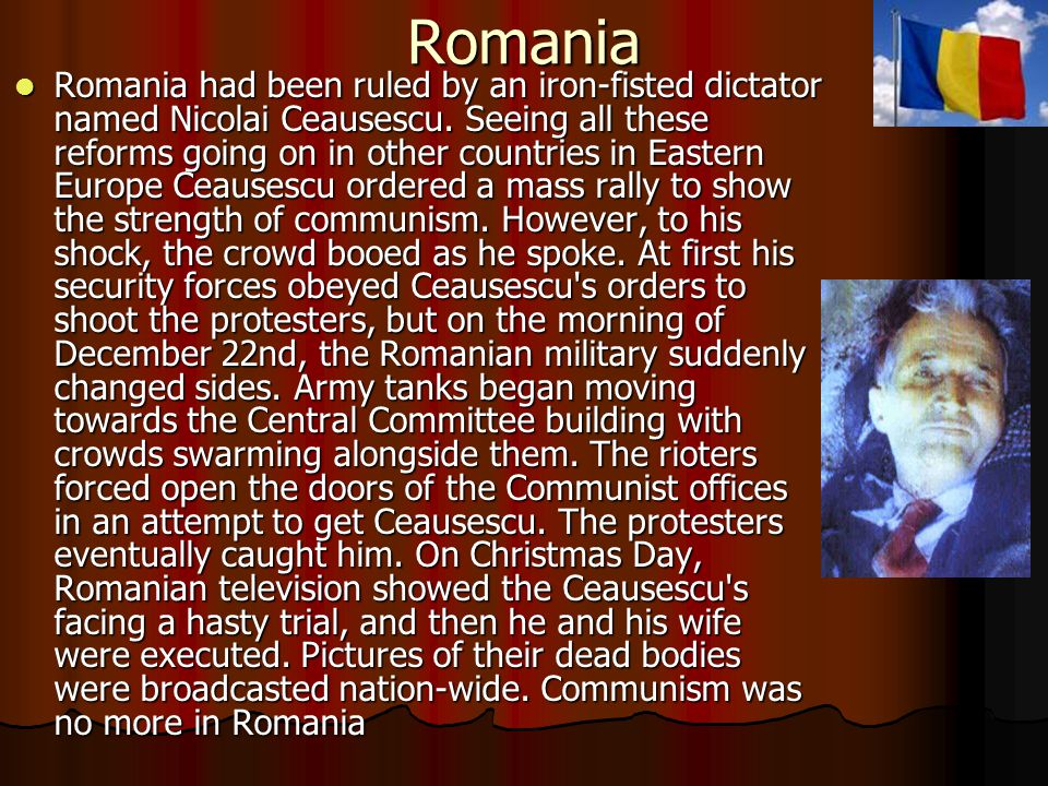Romania Romania had been ruled by an iron-fisted dictator named Nicolai Ceausescu.