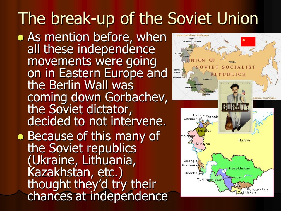 The break-up of the Soviet Union As mention before, when all these independence movements were going on in Eastern Europe and the Berlin Wall was coming down Gorbachev, the Soviet dictator, decided to not intervene.