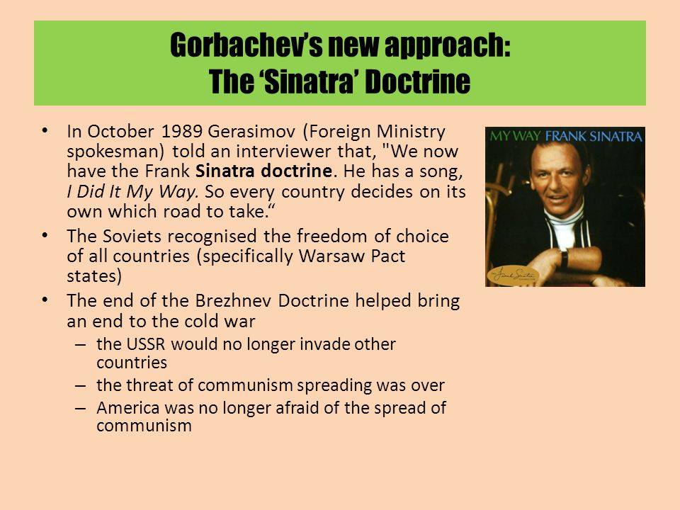 Gorbachev's new approach: The 'Sinatra' Doctrine In October 1989 Gerasimov (Foreign Ministry spokesman) told an interviewer that, We now have the Frank Sinatra doctrine.