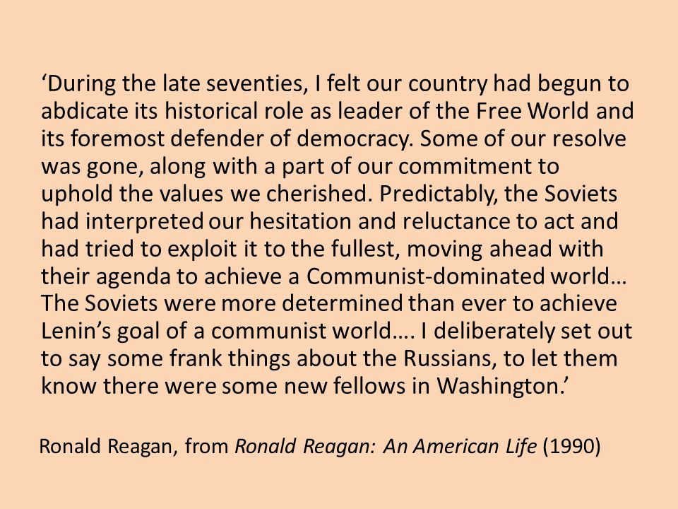Ronald Reagan, from Ronald Reagan: An American Life (1990) 'During the late seventies, I felt our country had begun to abdicate its historical role as leader of the Free World and its foremost defender of democracy.