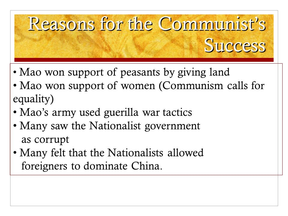 Reasons for the Communist's Success Mao won support of peasants by giving land Mao won support of women (Communism calls for equality) Mao's army used