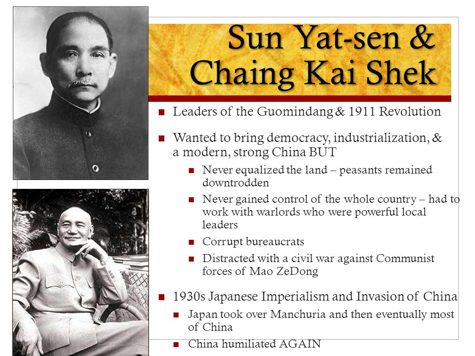 Sun Yat-sen & Chaing Kai Shek Leaders of the Guomindang & 1911 Revolution Wanted to bring democracy, industrialization, & a modern, strong China BUT N