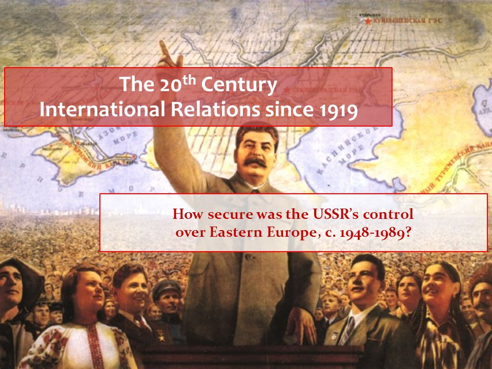 The 20 th Century International Relations since 1919 How secure was the USSR's control over Eastern Europe, c. 1948-1989?