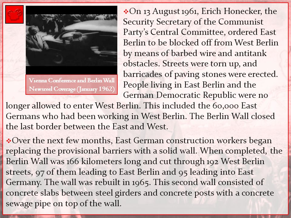  On 13 August 1961, Erich Honecker, the Security Secretary of the Communist Party's Central Committee, ordered East Berlin to be blocked off from Wes