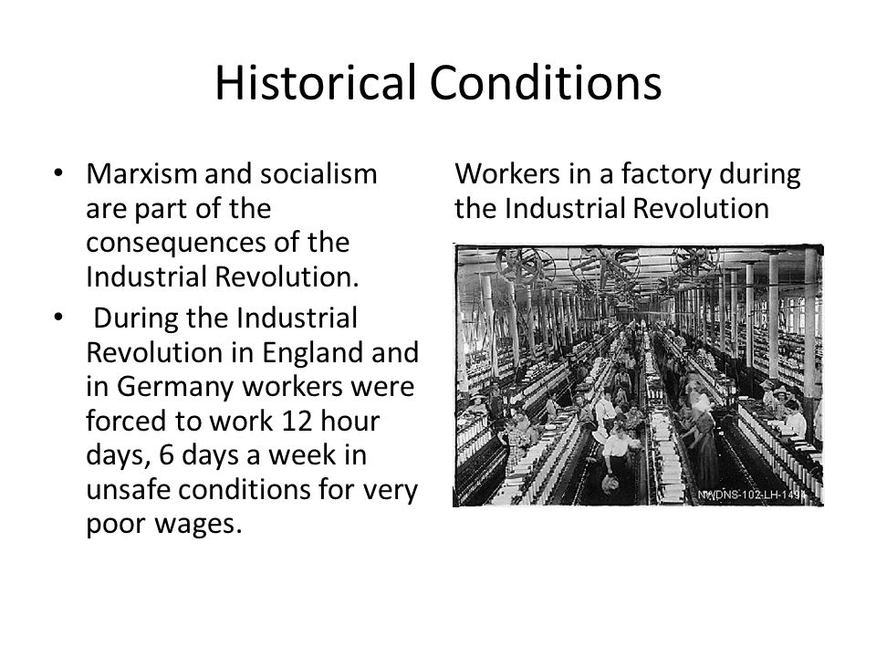 Historical Conditions Marxism and socialism are part of the consequences of the Industrial Revolution.