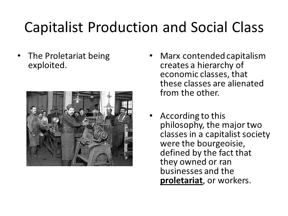 Capitalist Production and Social Class The Proletariat being exploited. Marx contended capitalism creates a hierarchy of economic classes, that these