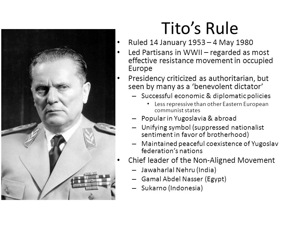 Tito's Rule Ruled 14 January 1953 – 4 May 1980 Led Partisans in WWII – regarded as most effective resistance movement in occupied Europe Presidency criticized as authoritarian, but seen by many as a 'benevolent dictator' – Successful economic & diplomatic policies Less repressive than other Eastern European communist states – Popular in Yugoslavia & abroad – Unifying symbol (suppressed nationalist sentiment in favor of brotherhood) – Maintained peaceful coexistence of Yugoslav federation's nations Chief leader of the Non-Aligned Movement – Jawaharlal Nehru (India) – Gamal Abdel Nasser (Egypt) – Sukarno (Indonesia)