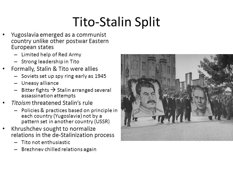 Tito-Stalin Split Yugoslavia emerged as a communist country unlike other postwar Eastern European states – Limited help of Red Army – Strong leadership in Tito Formally, Stalin & Tito were allies – Soviets set up spy ring early as 1945 – Uneasy alliance – Bitter fights  Stalin arranged several assassination attempts Titoism threatened Stalin's rule – Policies & practices based on principle in each country (Yugoslavia) not by a pattern set in another country (USSR) Khrushchev sought to normalize relations in the de-Stalinization process – Tito not enthusiastic – Brezhnev chilled relations again