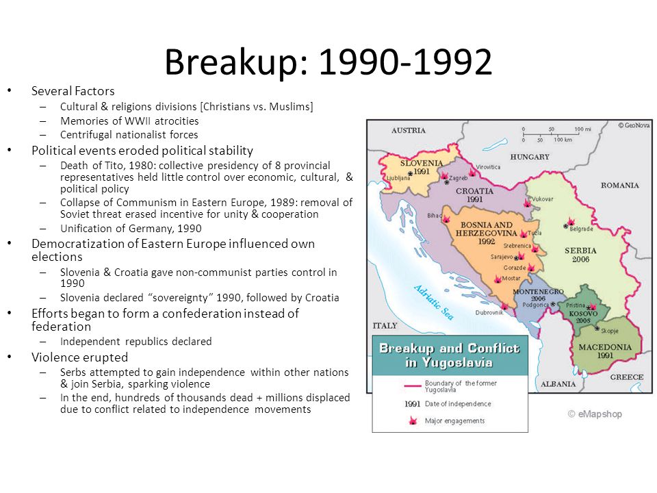 Breakup: 1990-1992 Several Factors – Cultural & religions divisions [Christians vs. Muslims] – Memories of WWII atrocities – Centrifugal nationalist f