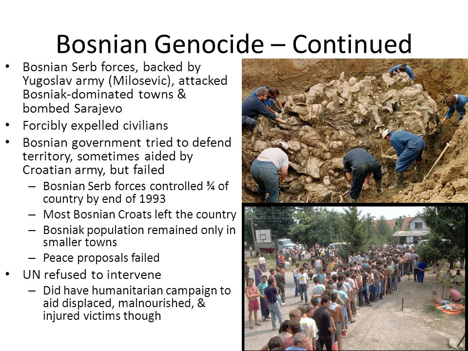 Bosnian Genocide – Continued Bosnian Serb forces, backed by Yugoslav army (Milosevic), attacked Bosniak-dominated towns & bombed Sarajevo Forcibly expelled civilians Bosnian government tried to defend territory, sometimes aided by Croatian army, but failed – Bosnian Serb forces controlled ¾ of country by end of 1993 – Most Bosnian Croats left the country – Bosniak population remained only in smaller towns – Peace proposals failed UN refused to intervene – Did have humanitarian campaign to aid displaced, malnourished, & injured victims though
