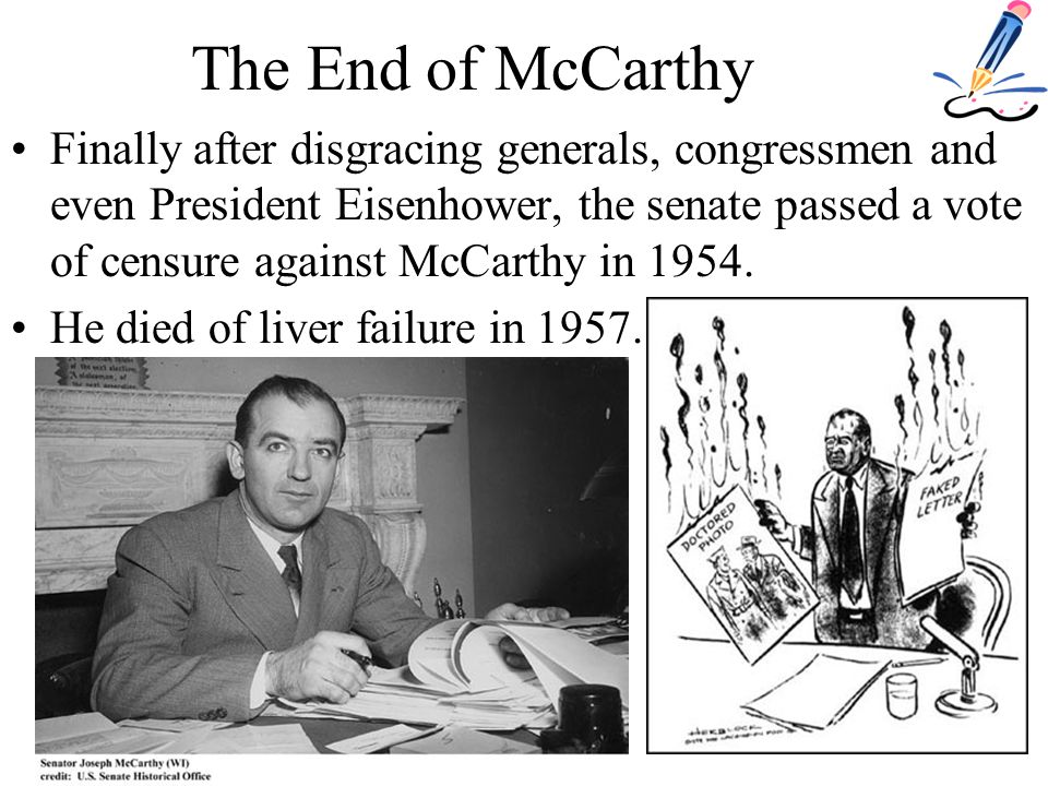 The End of McCarthy Finally after disgracing generals, congressmen and even President Eisenhower, the senate passed a vote of censure against McCarthy in 1954.