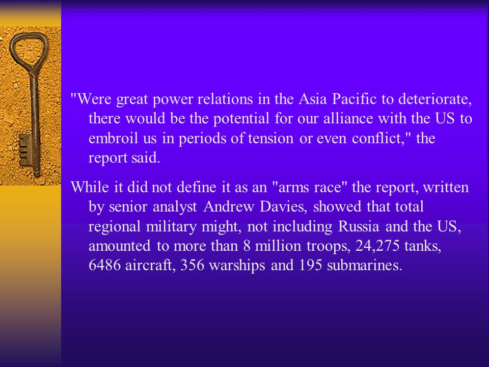 Were great power relations in the Asia Pacific to deteriorate, there would be the potential for our alliance with the US to embroil us in periods of tension or even conflict, the report said.