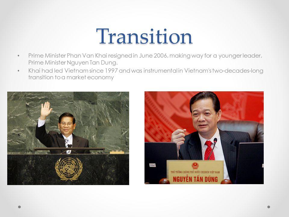 Transition Prime Minister Phan Van Khai resigned in June 2006, making way for a younger leader, Prime Minister Nguyen Tan Dung. Khai had led Vietnam s
