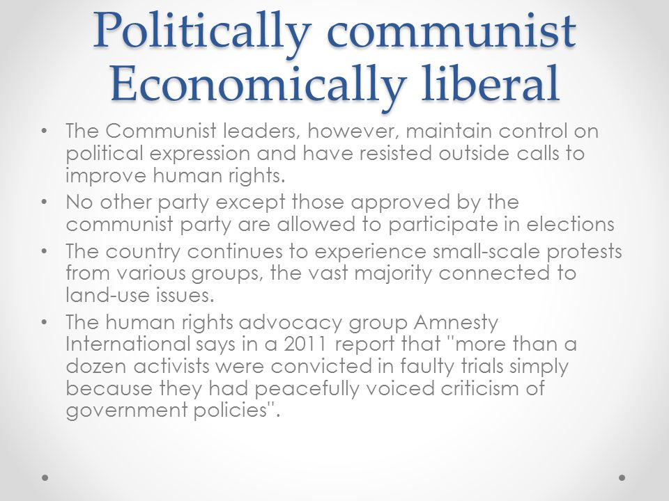 Politically communist Economically liberal The Communist leaders, however, maintain control on political expression and have resisted outside calls to improve human rights.