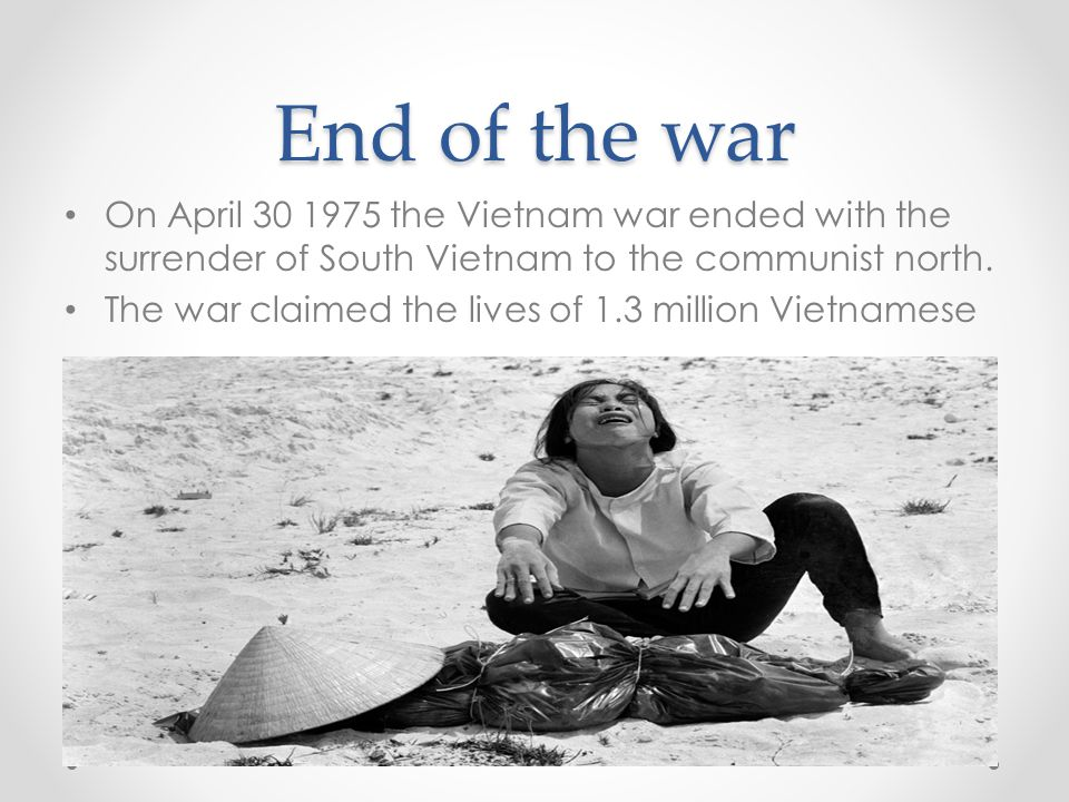 End of the war On April 30 1975 the Vietnam war ended with the surrender of South Vietnam to the communist north. The war claimed the lives of 1.3 mil