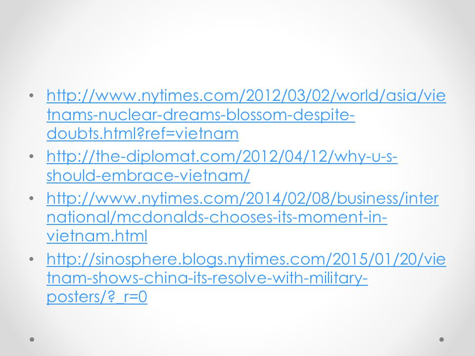 http://www.nytimes.com/2012/03/02/world/asia/vie tnams-nuclear-dreams-blossom-despite- doubts.html?ref=vietnam http://www.nytimes.com/2012/03/02/world/asia/vie tnams-nuclear-dreams-blossom-despite- doubts.html?ref=vietnam http://the-diplomat.com/2012/04/12/why-u-s- should-embrace-vietnam/ http://the-diplomat.com/2012/04/12/why-u-s- should-embrace-vietnam/ http://www.nytimes.com/2014/02/08/business/inter national/mcdonalds-chooses-its-moment-in- vietnam.html http://www.nytimes.com/2014/02/08/business/inter national/mcdonalds-chooses-its-moment-in- vietnam.html http://sinosphere.blogs.nytimes.com/2015/01/20/vie tnam-shows-china-its-resolve-with-military- posters/?_r=0 http://sinosphere.blogs.nytimes.com/2015/01/20/vie tnam-shows-china-its-resolve-with-military- posters/?_r=0