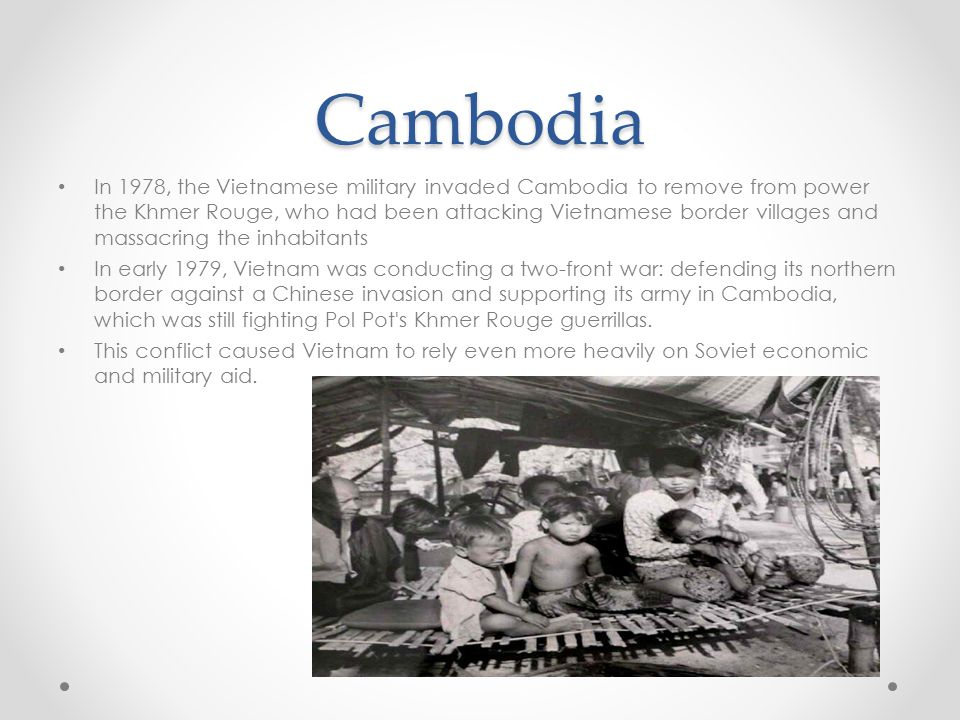Cambodia In 1978, the Vietnamese military invaded Cambodia to remove from power the Khmer Rouge, who had been attacking Vietnamese border villages and