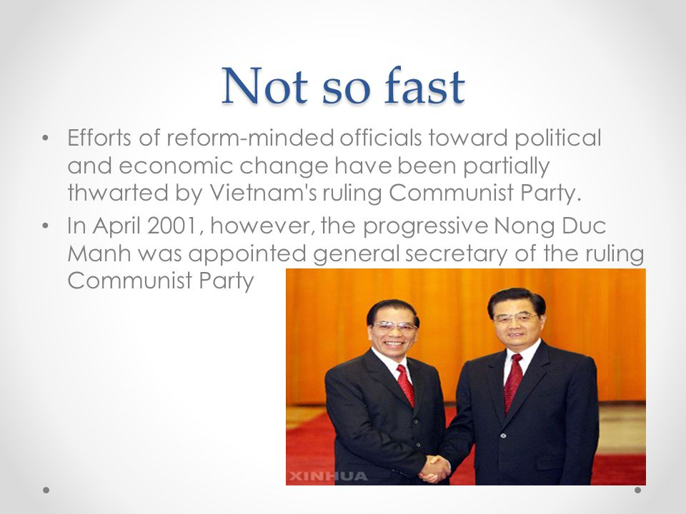 Not so fast Efforts of reform-minded officials toward political and economic change have been partially thwarted by Vietnam's ruling Communist Party.