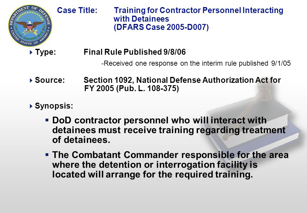 1 Case Title: Training for Contractor Personnel Interacting with Detainees (DFARS Case 2005-D007)  Type:Final Rule Published 9/8/06 -Received one response on the interim rule published 9/1/05  Source: Section 1092, National Defense Authorization Act for FY 2005 (Pub.