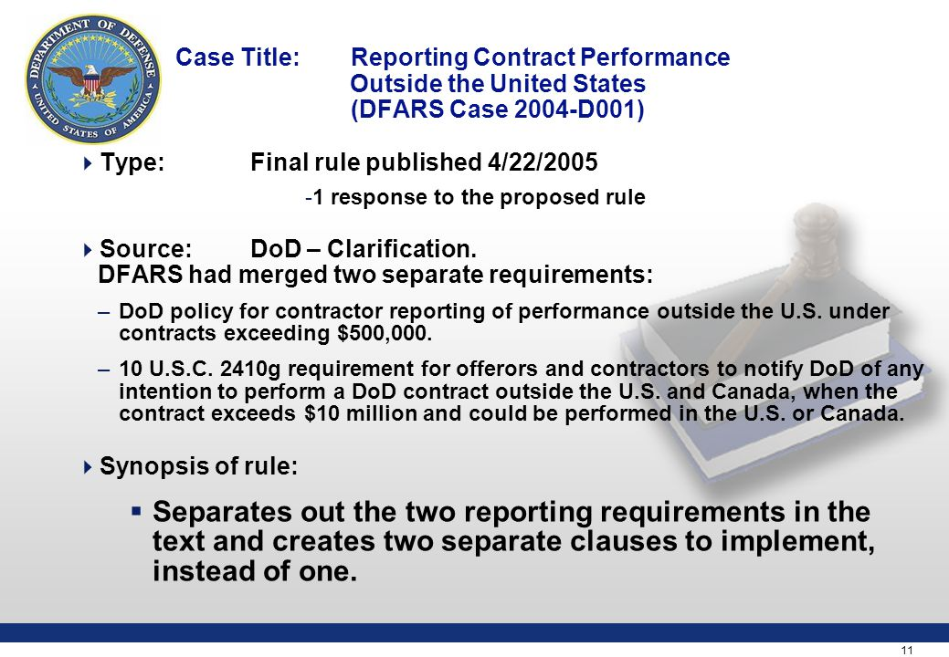 11 Case Title: Reporting Contract Performance Outside the United States (DFARS Case 2004-D001)  Type:Final rule published 4/22/2005 -1 response to the proposed rule  Source: DoD – Clarification.