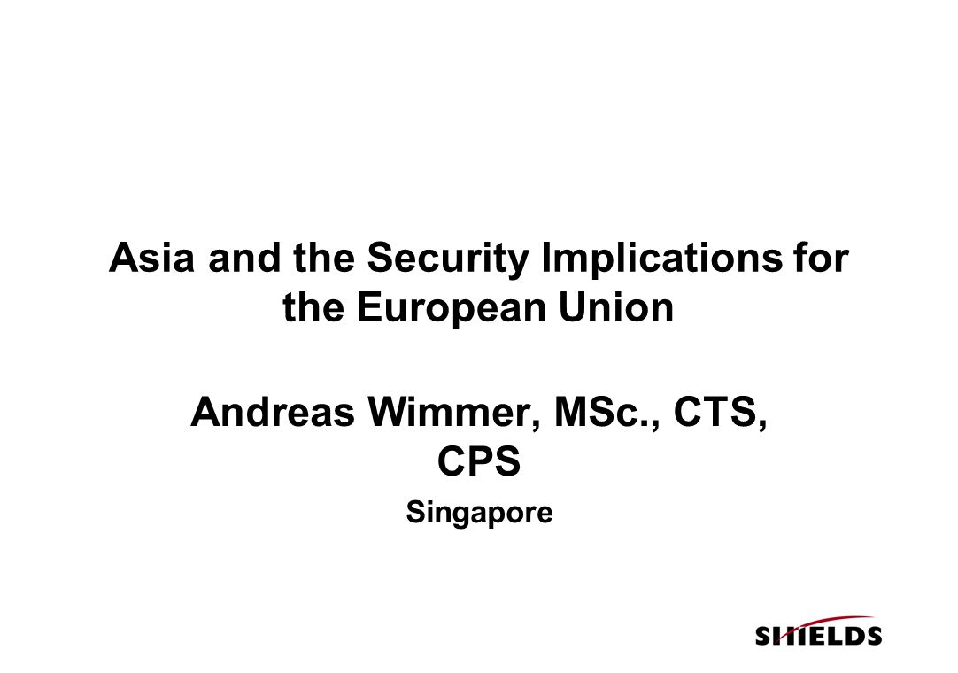 Asia and the Security Implications for the European Union Andreas Wimmer, MSc., CTS, CPS Singapore