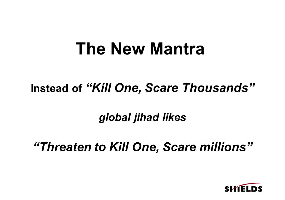 The New Mantra Instead of Kill One, Scare Thousands global jihad likes Threaten to Kill One, Scare millions