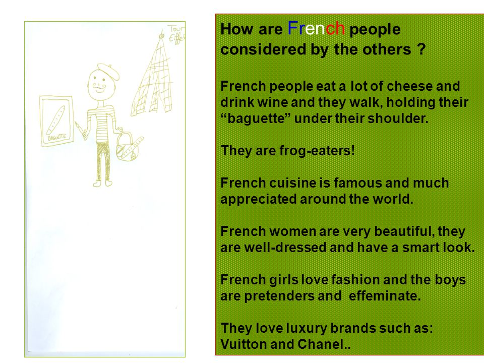 "How are French people considered by the others ? French people eat a lot of cheese and drink wine and they walk, holding their ""baguette"" under their"
