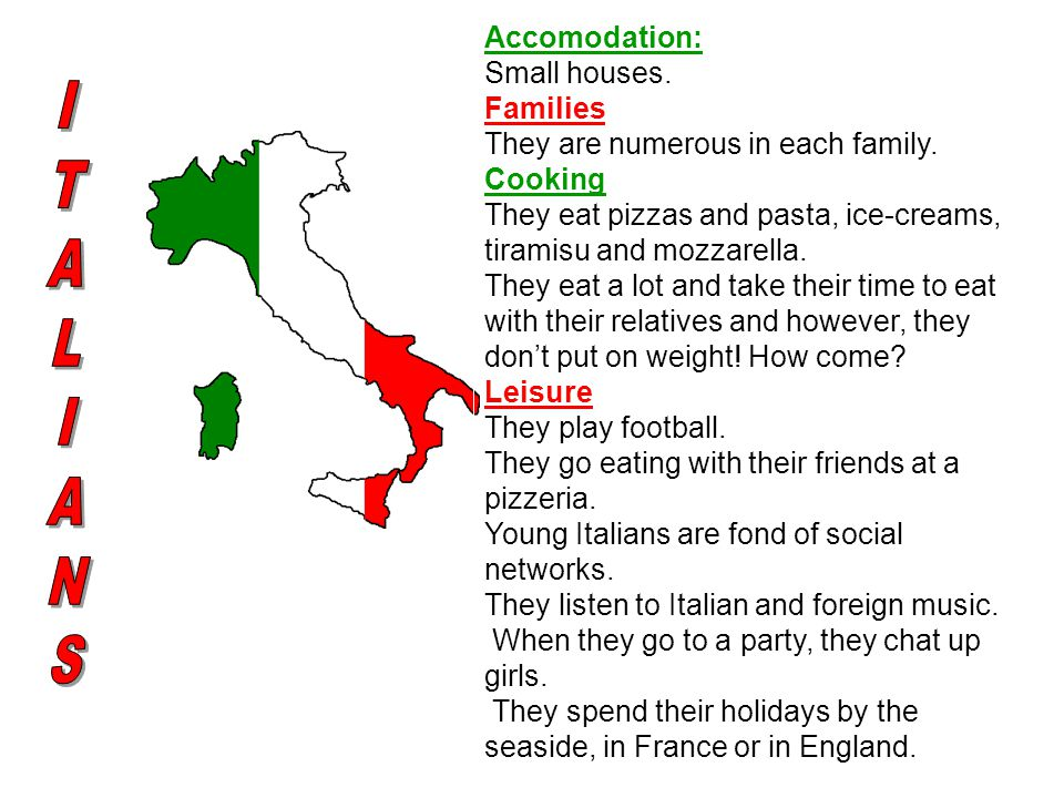 Accomodation: Small houses. Families They are numerous in each family. Cooking They eat pizzas and pasta, ice-creams, tiramisu and mozzarella. They ea