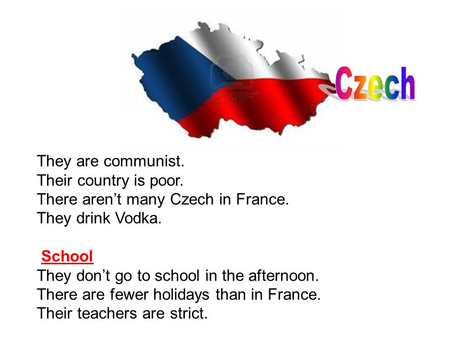 They are communist. Their country is poor. There aren't many Czech in France. They drink Vodka. School They don't go to school in the afternoon. There