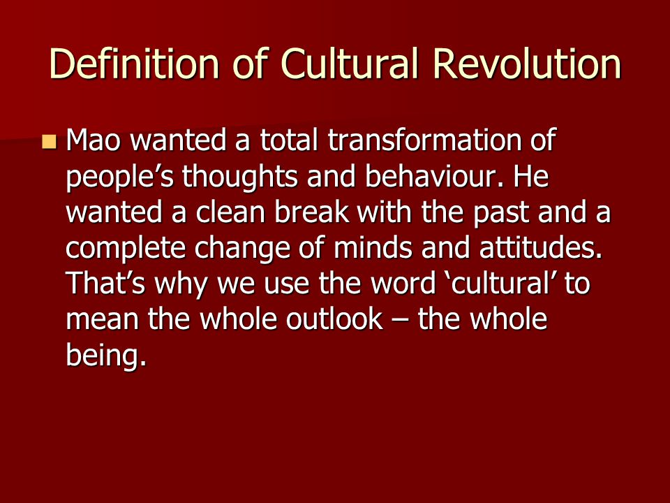 Definition of Cultural Revolution Mao wanted a total transformation of people's thoughts and behaviour. He wanted a clean break with the past and a co